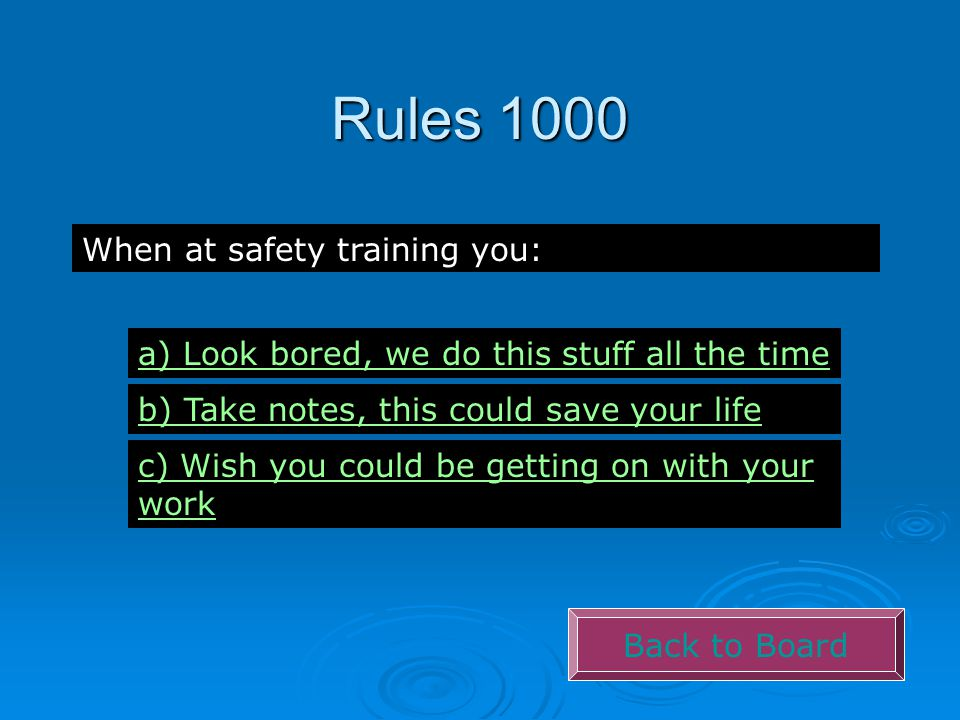 Rules 1000 Back to Board When at safety training you: a) Look bored, we do this stuff all the time b) Take notes, this could save your life c) Wish yo