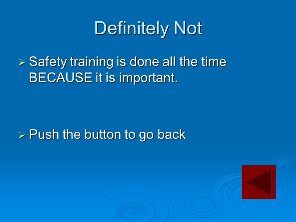 Definitely Not  Safety training is done all the time BECAUSE it is important.  Push the button to go back