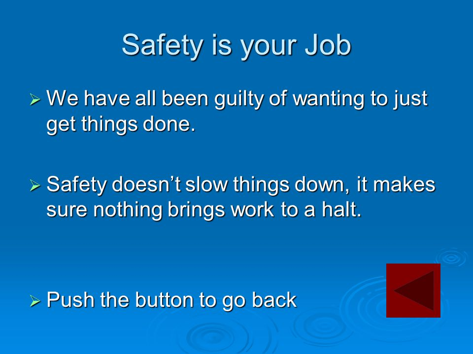 Safety is your Job  We have all been guilty of wanting to just get things done.  Safety doesn't slow things down, it makes sure nothing brings work
