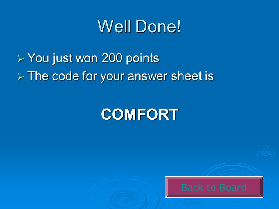 Well Done!  You just won 200 points  The code for your answer sheet is COMFORT Back to Board