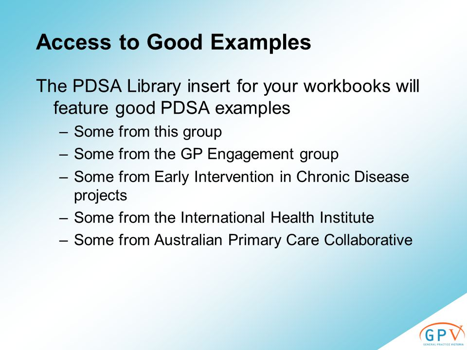 Access to Good Examples The PDSA Library insert for your workbooks will feature good PDSA examples –Some from this group –Some from the GP Engagement