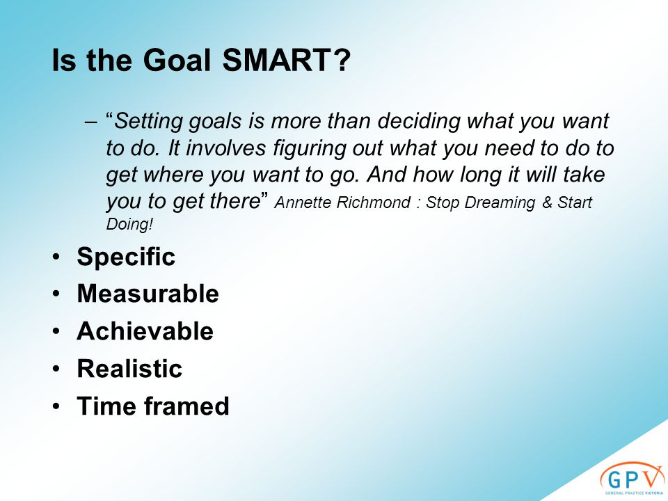 Is the Goal SMART. – Setting goals is more than deciding what you want to do.