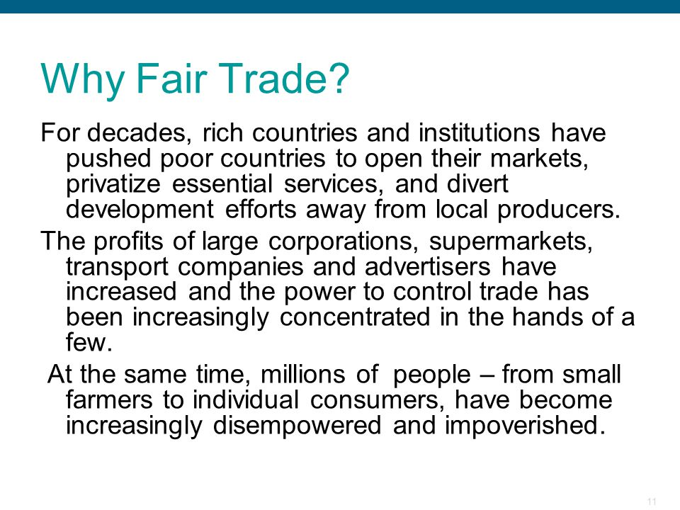 11 Why Fair Trade? For decades, rich countries and institutions have pushed poor countries to open their markets, privatize essential services, and di