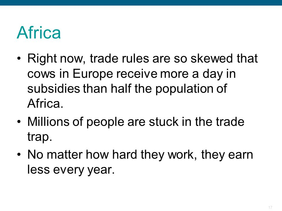 17 Africa Right now, trade rules are so skewed that cows in Europe receive more a day in subsidies than half the population of Africa. Millions of peo