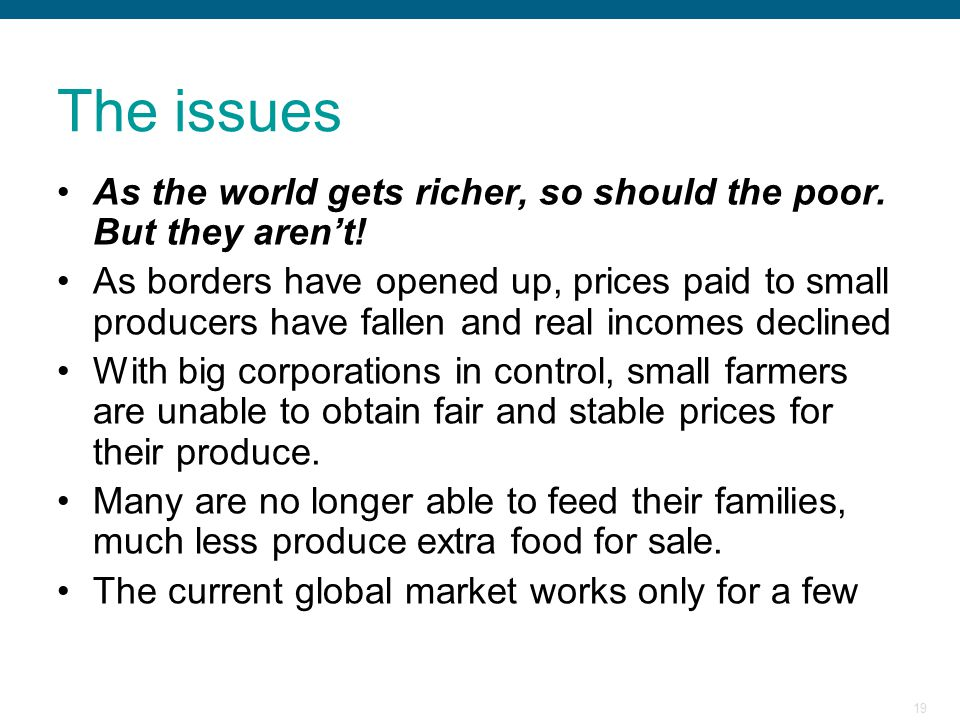 19 The issues As the world gets richer, so should the poor. But they aren't! As borders have opened up, prices paid to small producers have fallen and