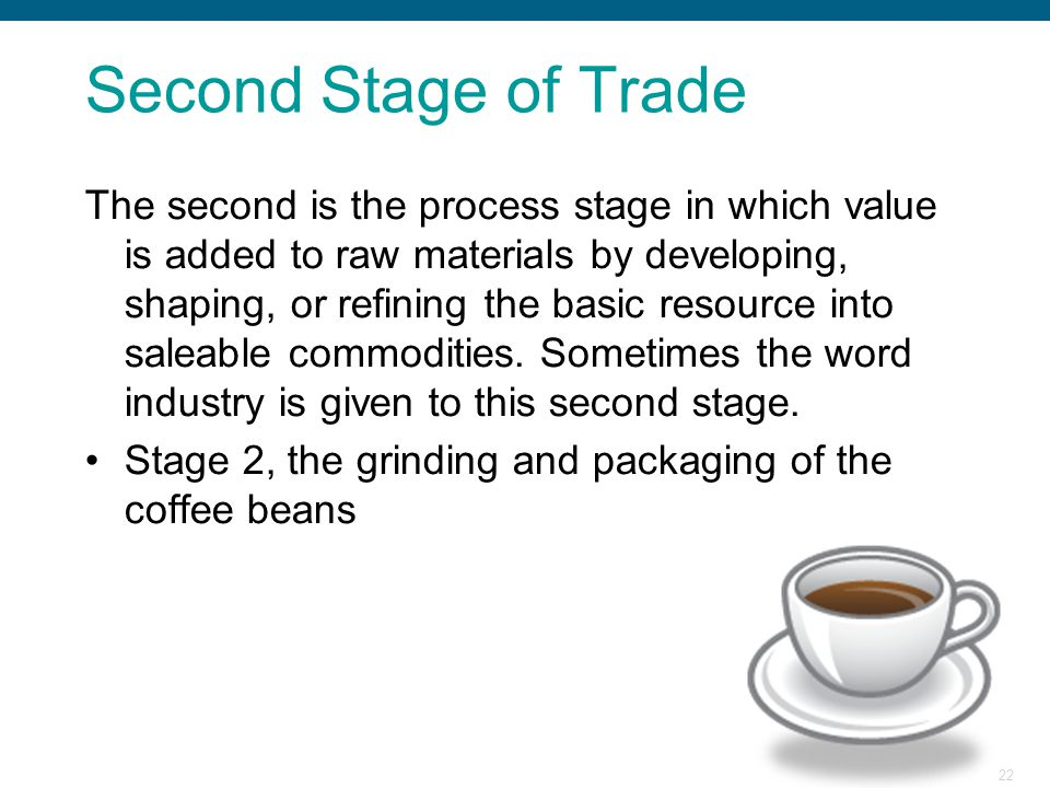 22 Second Stage of Trade The second is the process stage in which value is added to raw materials by developing, shaping, or refining the basic resour