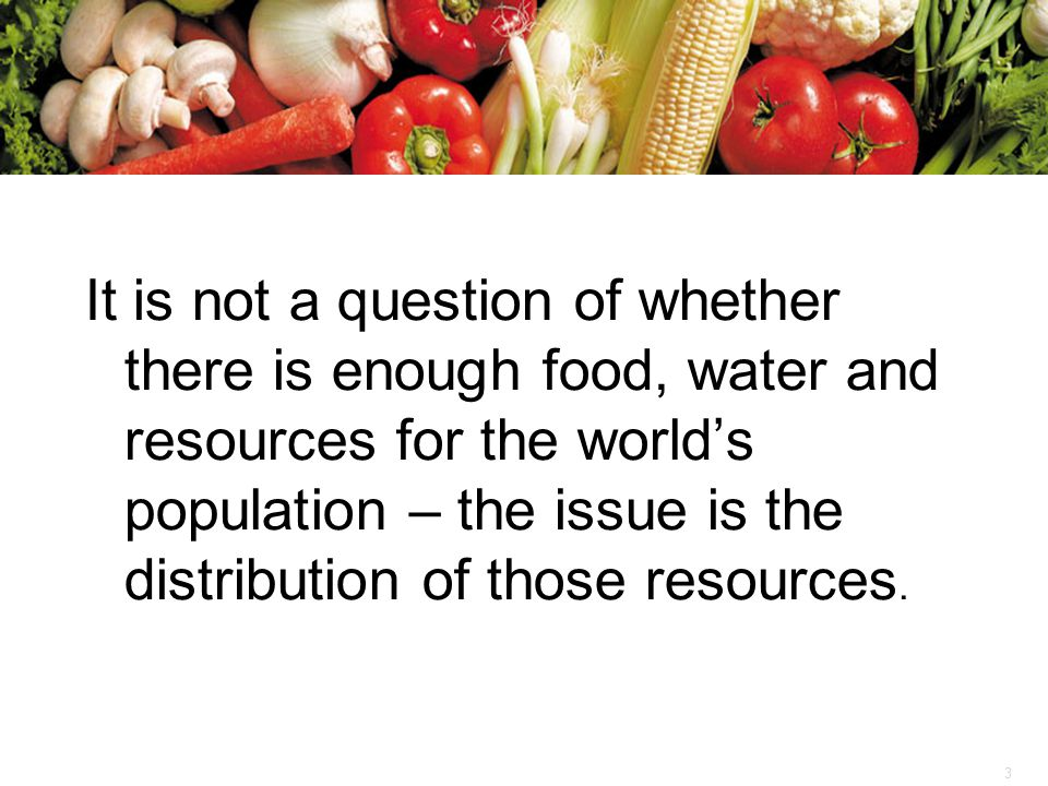 3 It is not a question of whether there is enough food, water and resources for the world's population – the issue is the distribution of those resour