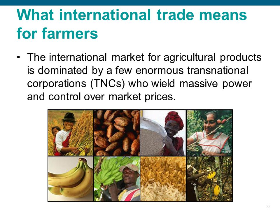 33 What international trade means for farmers The international market for agricultural products is dominated by a few enormous transnational corporat