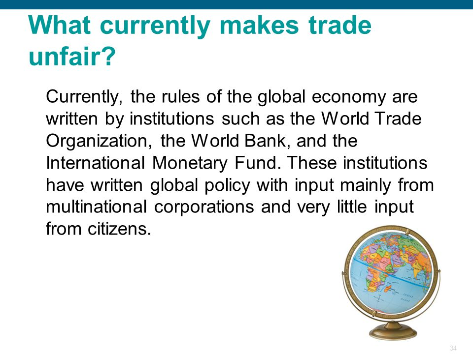 34 What currently makes trade unfair? Currently, the rules of the global economy are written by institutions such as the World Trade Organization, the