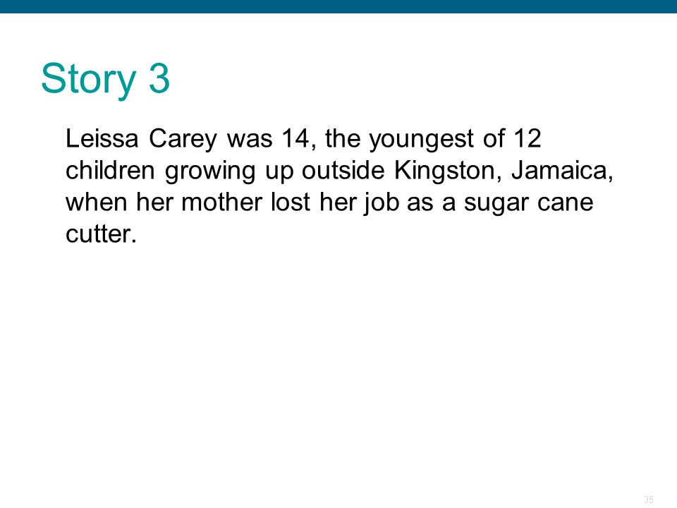 35 Story 3 Leissa Carey was 14, the youngest of 12 children growing up outside Kingston, Jamaica, when her mother lost her job as a sugar cane cutter.