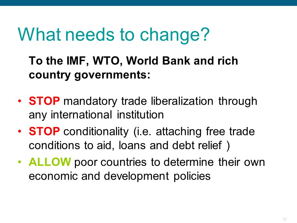 39 What needs to change? To the IMF, WTO, World Bank and rich country governments: STOP mandatory trade liberalization through any international insti