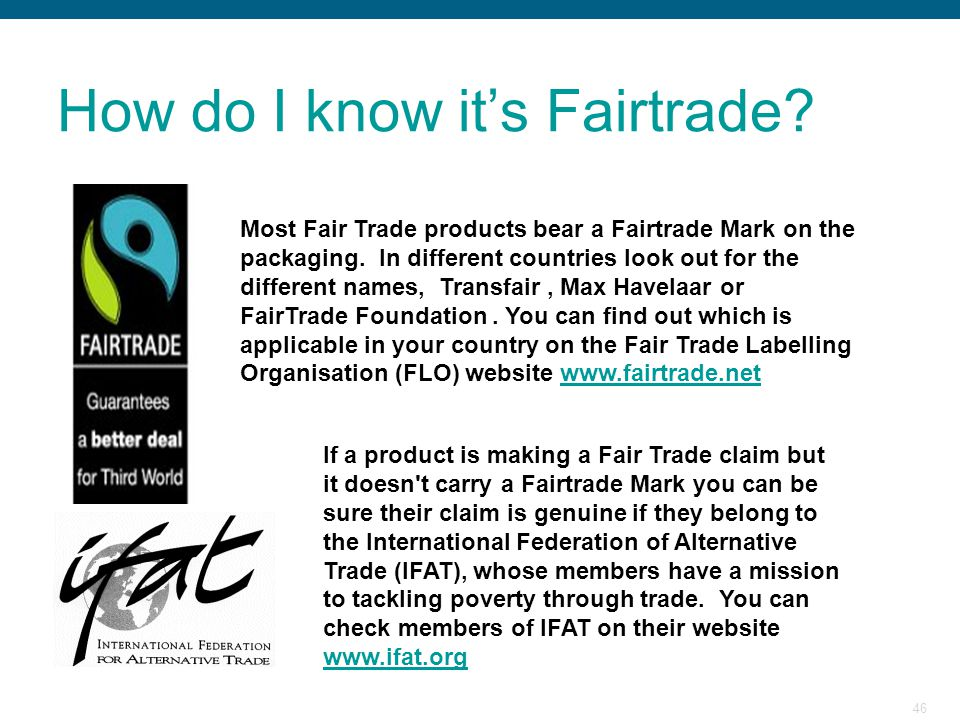 46 How do I know it's Fairtrade? Most Fair Trade products bear a Fairtrade Mark on the packaging. In different countries look out for the different na
