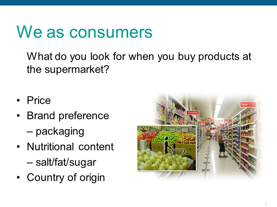 6 We as consumers What do you look for when you buy products at the supermarket? Price Brand preference – packaging Nutritional content – salt/fat/sug