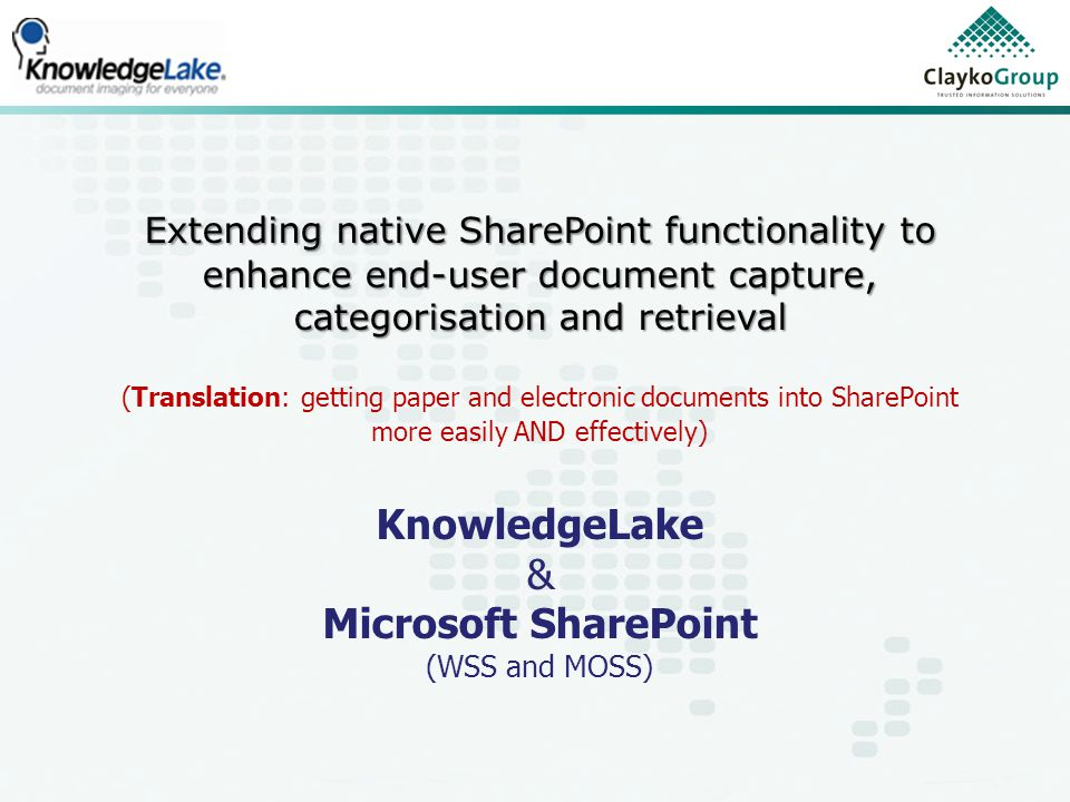 Extending native SharePoint functionality to enhance end-user document capture, categorisation and retrieval (Translation: getting paper and electronic documents into SharePoint more easily AND effectively) KnowledgeLake & Microsoft SharePoint (WSS and MOSS)