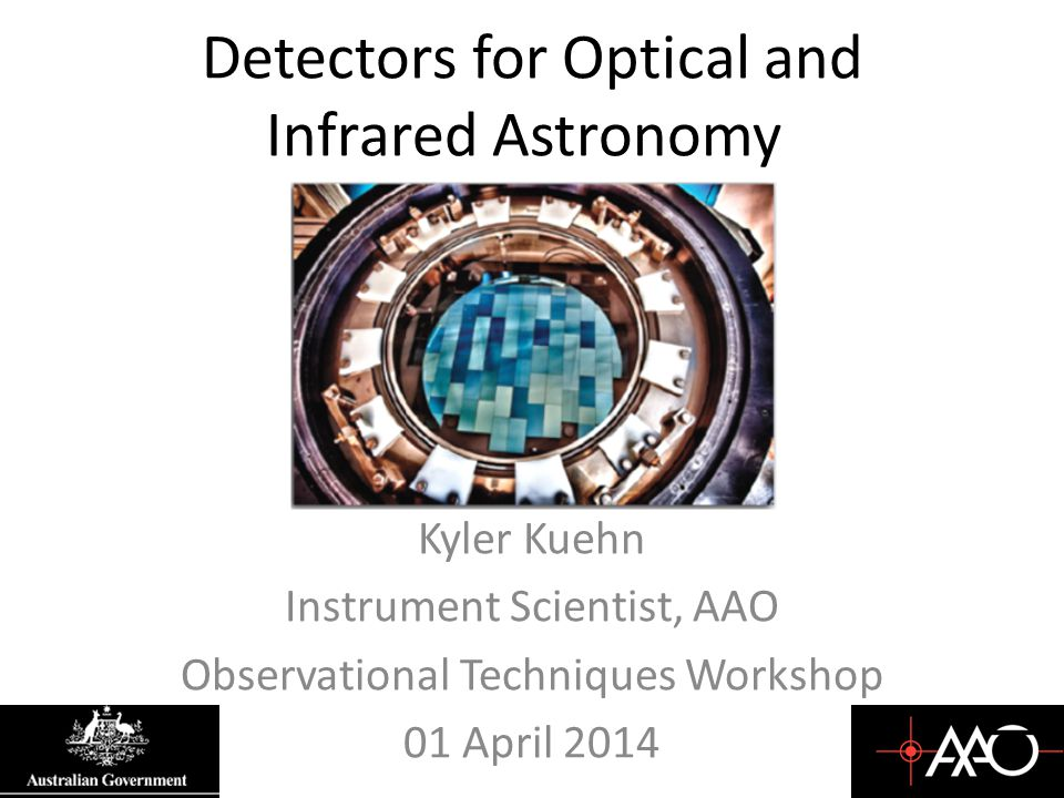 Detectors for Optical and Infrared Astronomy Kyler Kuehn Instrument Scientist, AAO Observational Techniques Workshop 01 April 2014