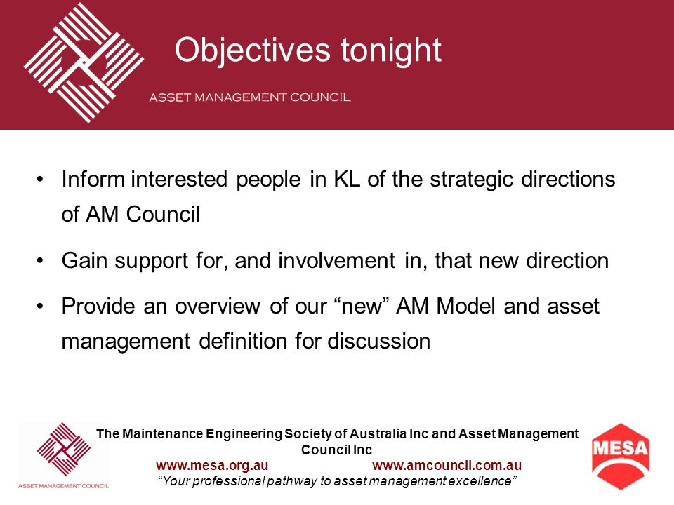 The Maintenance Engineering Society of Australia Inc and Asset Management Council Inc www.mesa.org.au www.amcouncil.com.au Your professional pathway to asset management excellence Objectives tonight Inform interested people in KL of the strategic directions of AM Council Gain support for, and involvement in, that new direction Provide an overview of our new AM Model and asset management definition for discussion