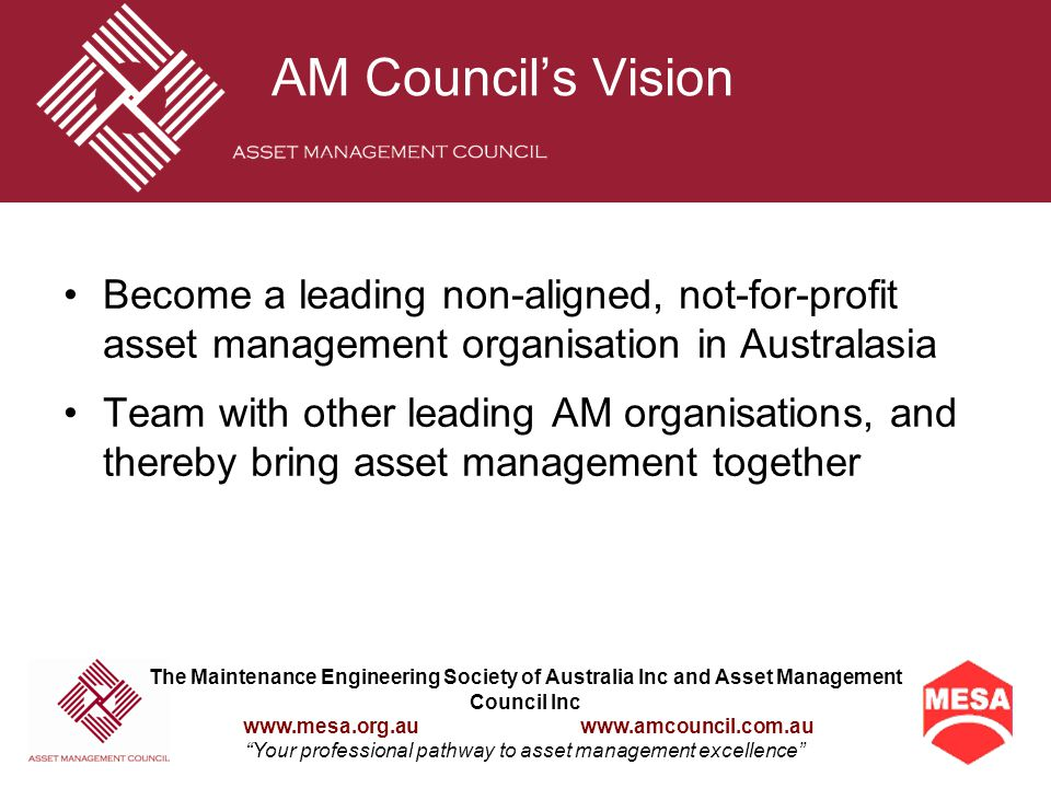 The Maintenance Engineering Society of Australia Inc and Asset Management Council Inc www.mesa.org.au www.amcouncil.com.au Your professional pathway to asset management excellence AM Council Definition The lifecycle management of physical assets to achieve the stated outputs of the enterprise AM Council