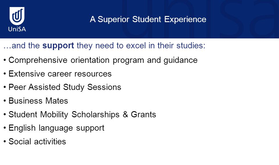A Superior Student Experience …and the support they need to excel in their studies: Comprehensive orientation program and guidance Extensive career resources Peer Assisted Study Sessions Business Mates Student Mobility Scholarships & Grants English language support Social activities