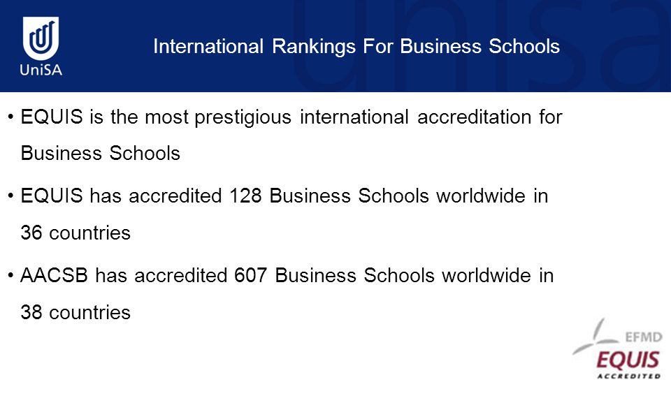 International Rankings For Business Schools EQUIS is the most prestigious international accreditation for Business Schools EQUIS has accredited 128 Business Schools worldwide in 36 countries AACSB has accredited 607 Business Schools worldwide in 38 countries