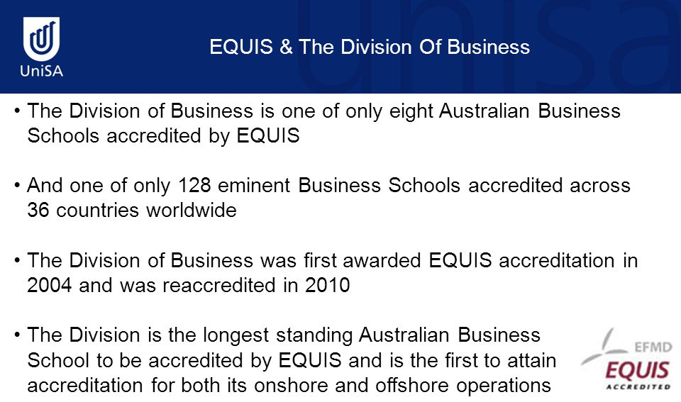 The Division of Business is one of only eight Australian Business Schools accredited by EQUIS And one of only 128 eminent Business Schools accredited
