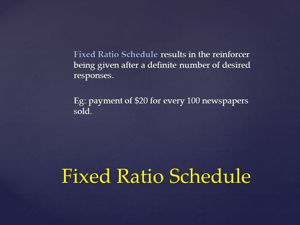 Fixed Ratio Schedule results in the reinforcer being given after a definite number of desired responses. Eg: payment of $20 for every 100 newspapers s