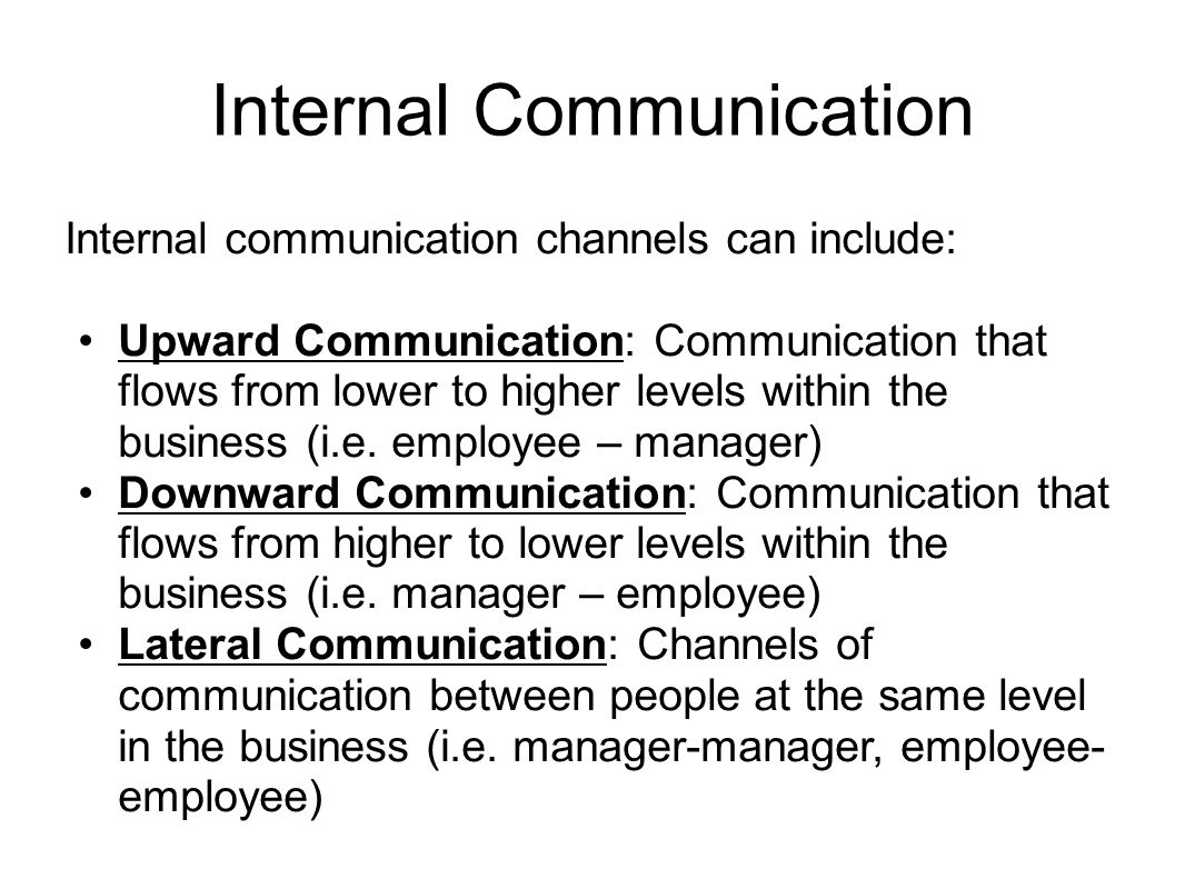 Internal Communication Internal communication channels can include: Upward Communication: Communication that flows from lower to higher levels within