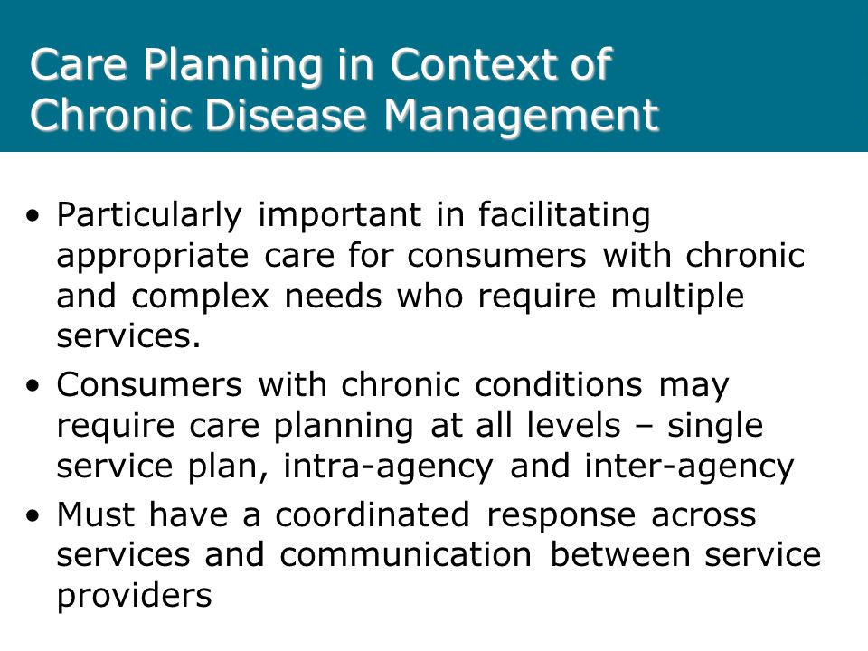 Care Planning in Context of Chronic Disease Management Particularly important in facilitating appropriate care for consumers with chronic and complex