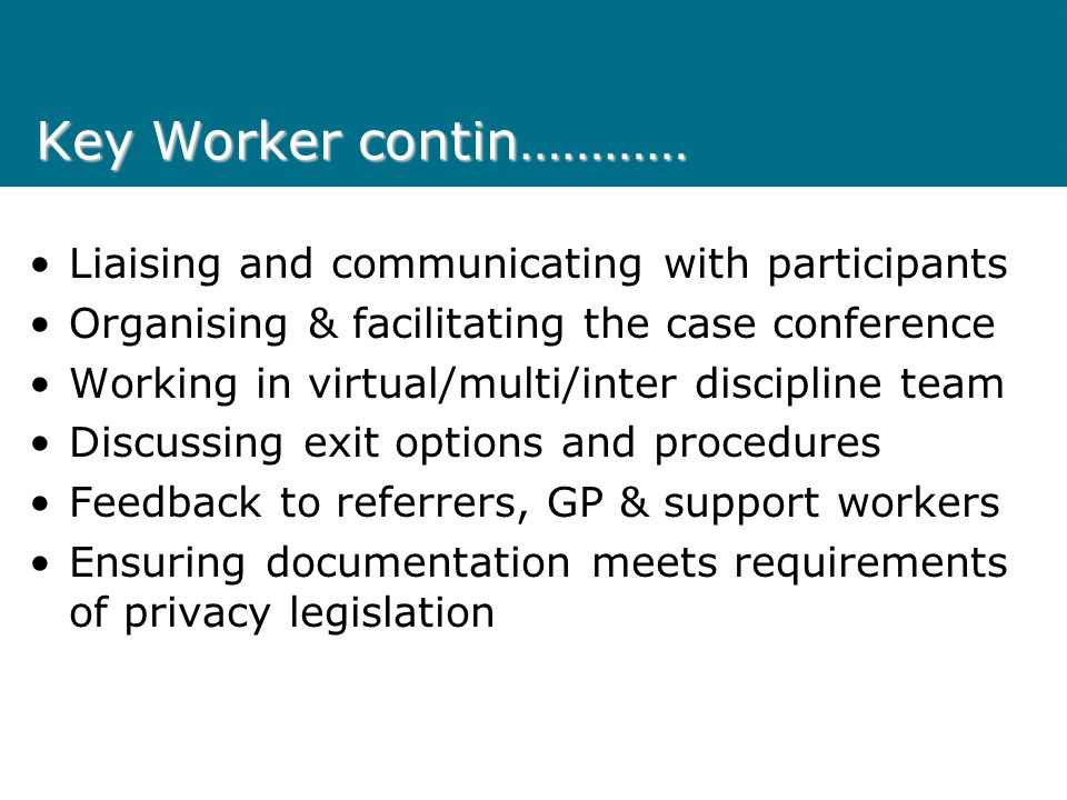 Key Worker contin………… Liaising and communicating with participants Organising & facilitating the case conference Working in virtual/multi/inter discip