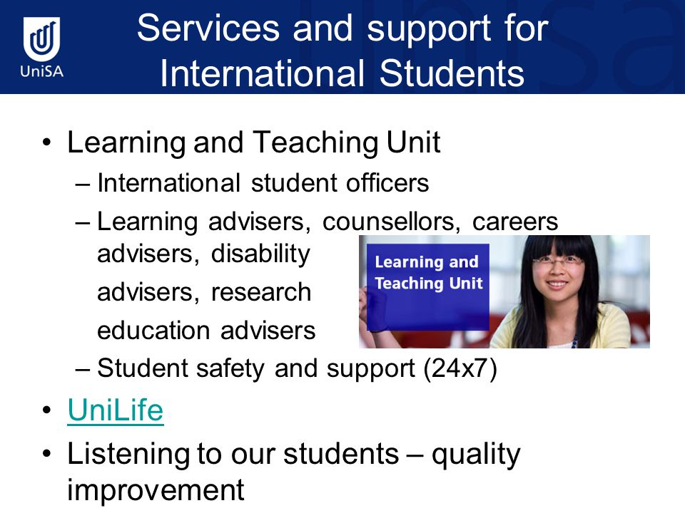 Services and support for International Students Learning and Teaching Unit –International student officers –Learning advisers, counsellors, careers ad