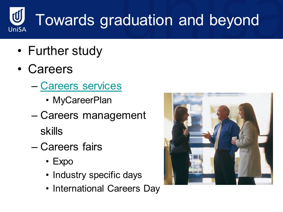Towards graduation and beyond Further study Careers –Careers servicesCareers services MyCareerPlan –Careers management skills –Careers fairs Expo Indu