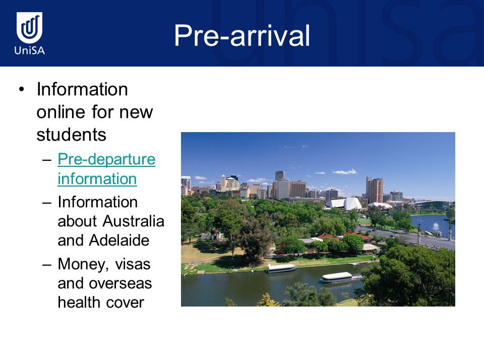 Pre-arrival Information online for new students –Pre-departure informationPre-departure information –Information about Australia and Adelaide –Money,