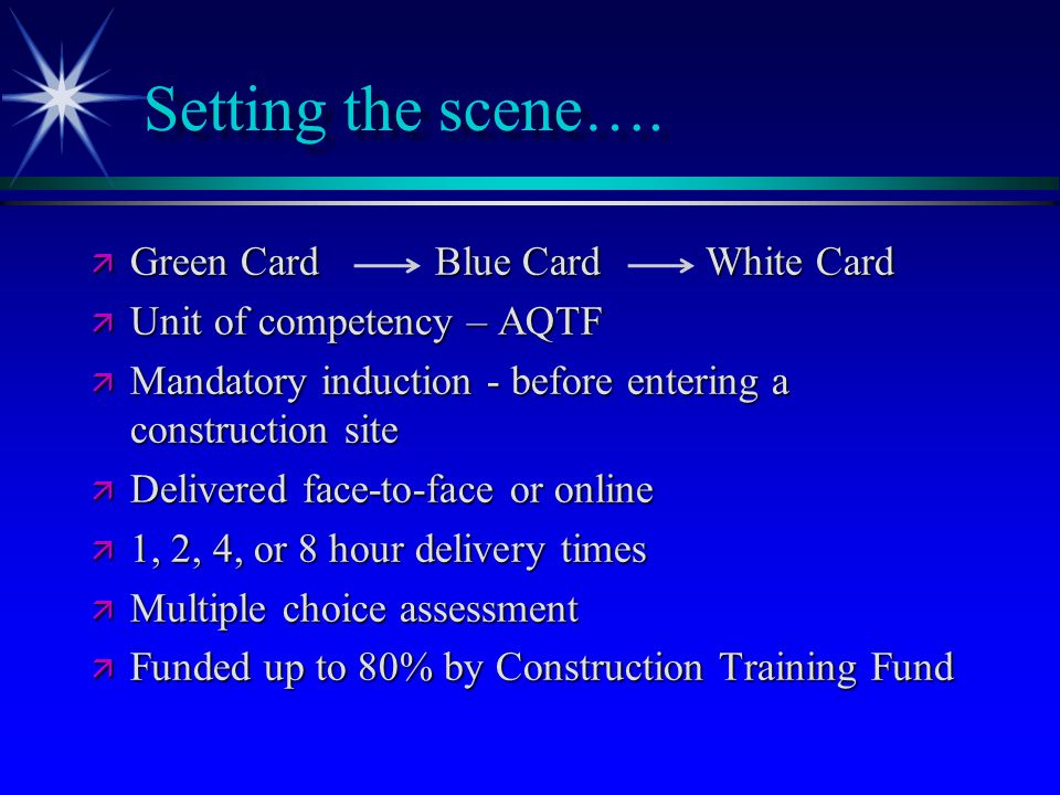 Setting the scene….  Green Card Blue Card White Card  Unit of competency – AQTF  Mandatory induction - before entering a construction site  Delive