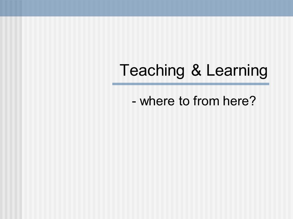 Teaching & Learning - where to from here