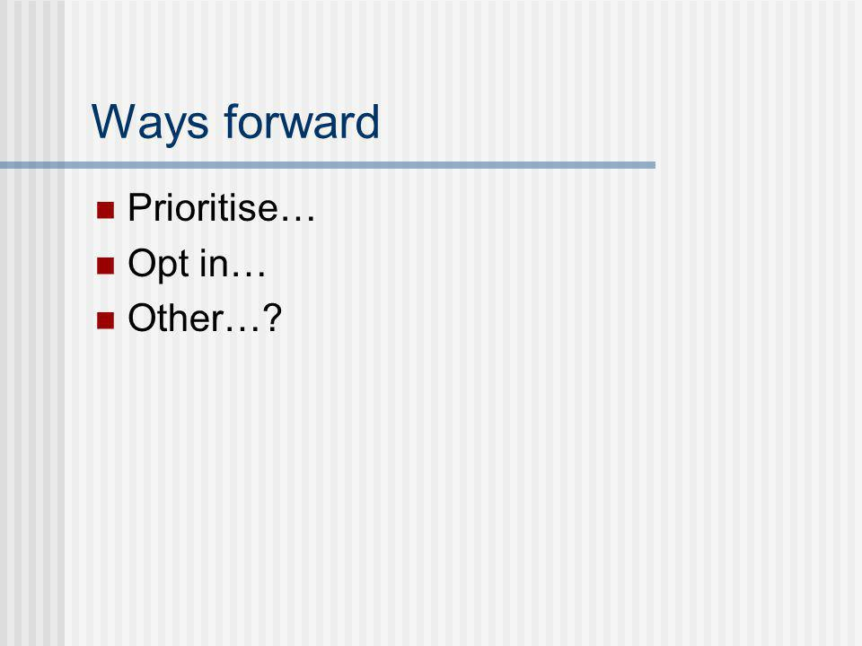 Ways forward Prioritise… Opt in… Other…