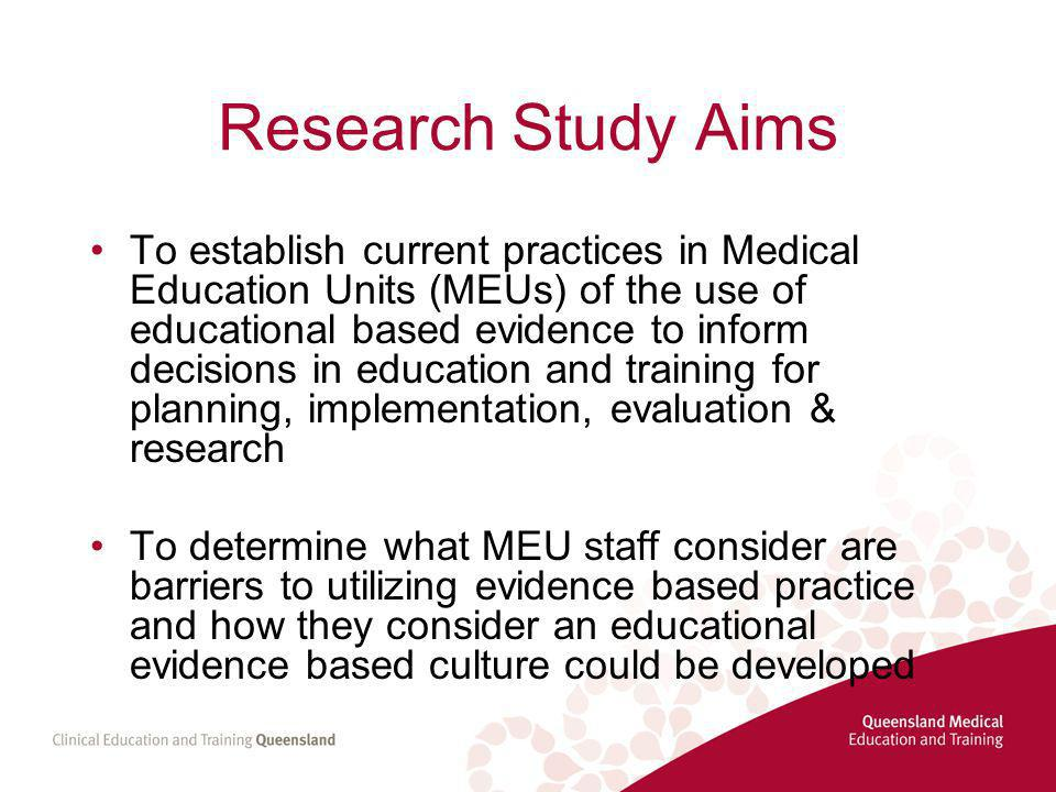 Research Study Aims To establish current practices in Medical Education Units (MEUs) of the use of educational based evidence to inform decisions in education and training for planning, implementation, evaluation & research To determine what MEU staff consider are barriers to utilizing evidence based practice and how they consider an educational evidence based culture could be developed