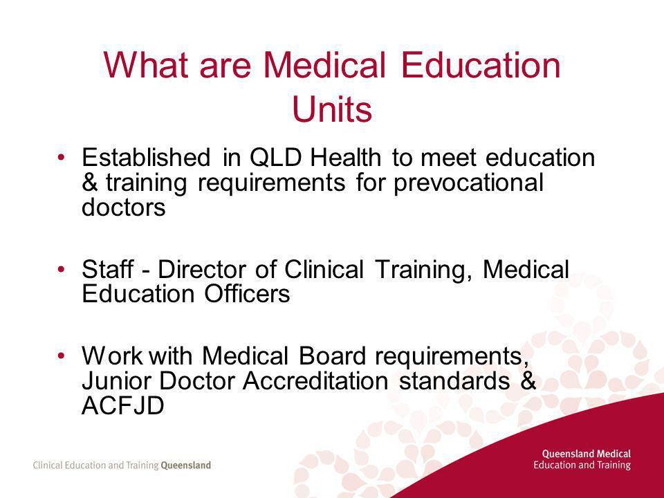 What are Medical Education Units Established in QLD Health to meet education & training requirements for prevocational doctors Staff - Director of Clinical Training, Medical Education Officers Work with Medical Board requirements, Junior Doctor Accreditation standards & ACFJD