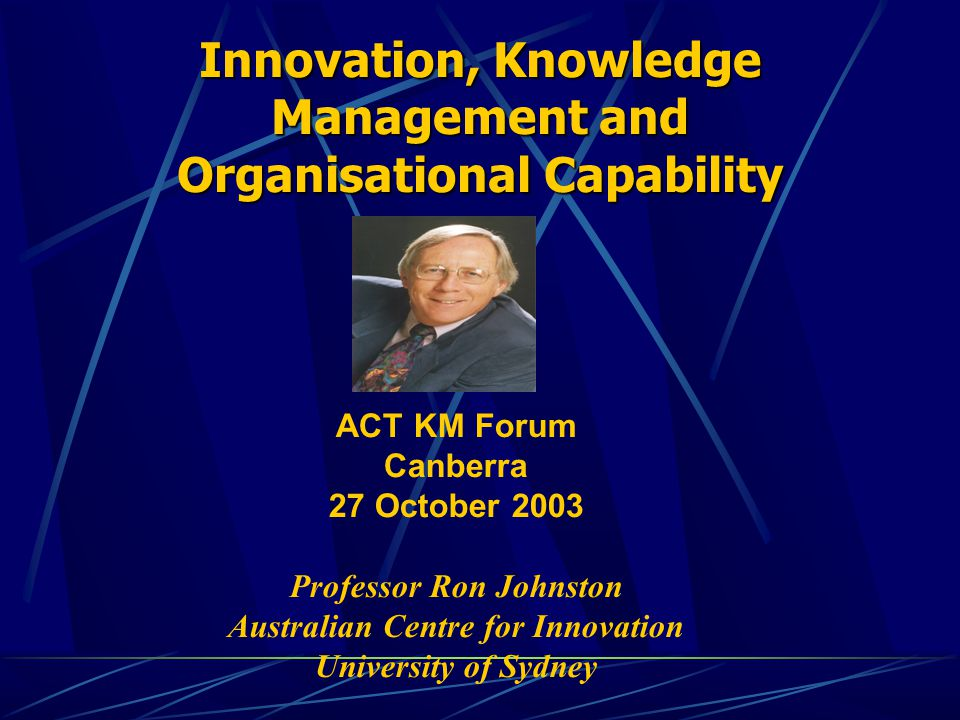 Innovation, Knowledge Management and Organisational Capability ACT KM Forum Canberra 27 October 2003 Professor Ron Johnston Australian Centre for Innovation University of Sydney