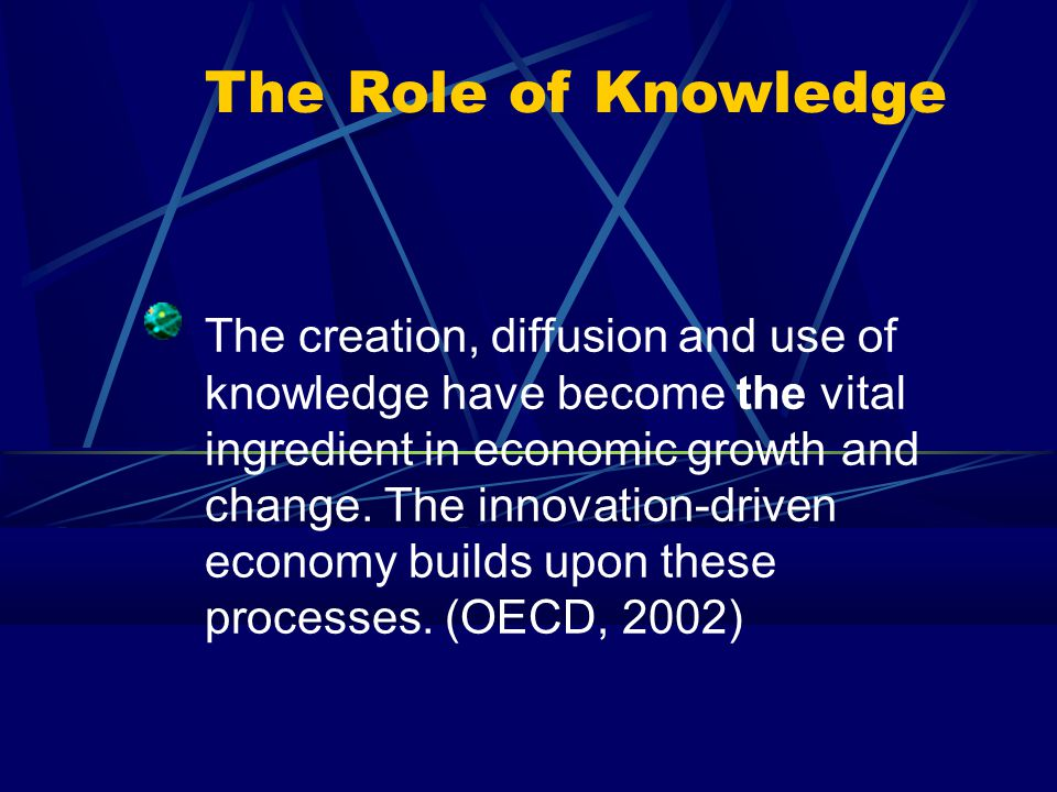 The Role of Knowledge The creation, diffusion and use of knowledge have become the vital ingredient in economic growth and change.