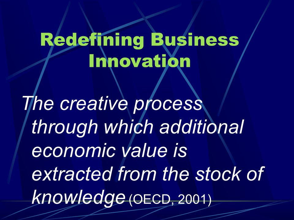 The creative process through which additional economic value is extracted from the stock of knowledge (OECD, 2001) Redefining Business Innovation