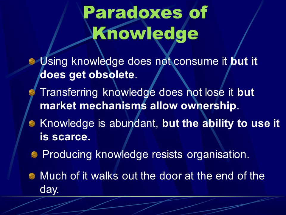 Paradoxes of Knowledge Using knowledge does not consume it but it does get obsolete.