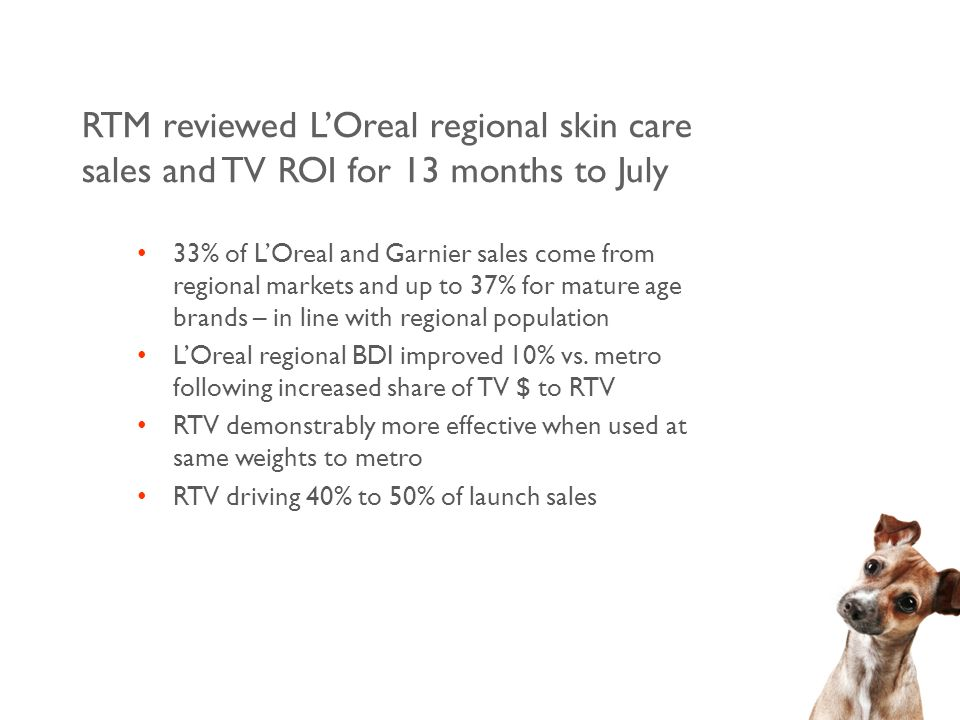 RTM reviewed L'Oreal regional skin care sales and TV ROI for 13 months to July 33% of L'Oreal and Garnier sales come from regional markets and up to 37% for mature age brands – in line with regional population L'Oreal regional BDI improved 10% vs.