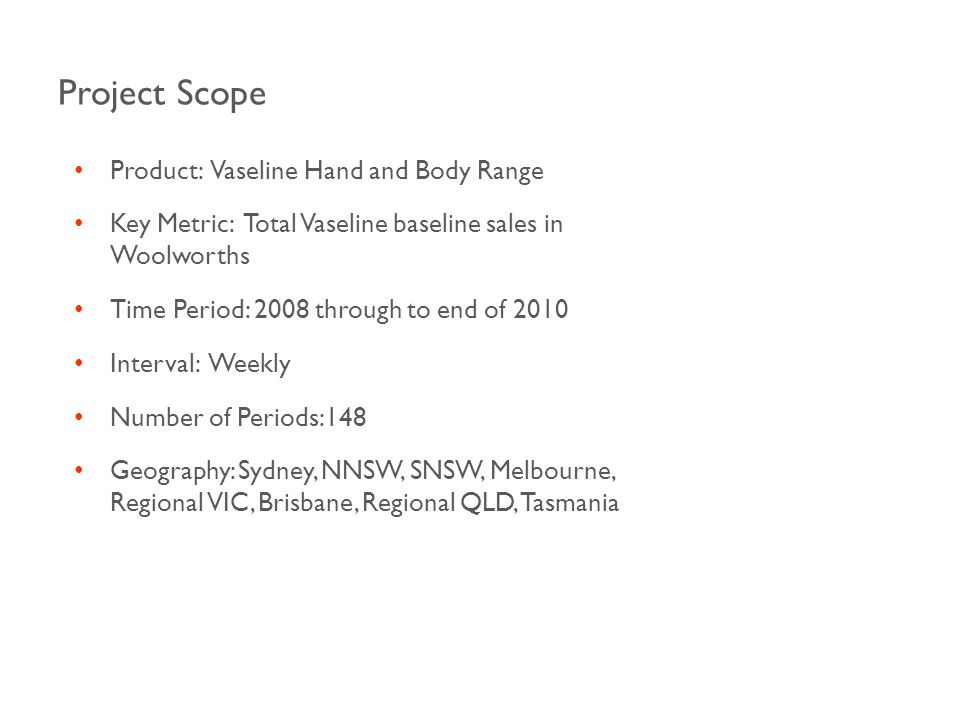 Project Scope Product: Vaseline Hand and Body Range Key Metric: Total Vaseline baseline sales in Woolworths Time Period: 2008 through to end of 2010 Interval: Weekly Number of Periods:148 Geography: Sydney, NNSW, SNSW, Melbourne, Regional VIC, Brisbane, Regional QLD, Tasmania