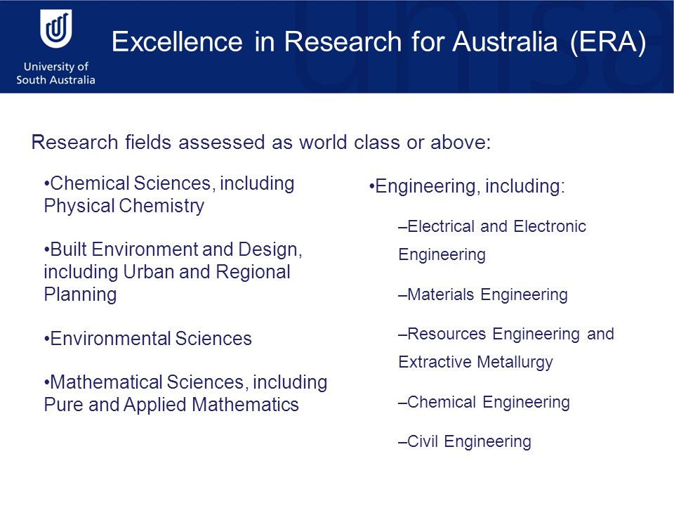 Excellence in Research for Australia (ERA) Research fields assessed as world class or above: Chemical Sciences, including Physical Chemistry Built Environment and Design, including Urban and Regional Planning Environmental Sciences Mathematical Sciences, including Pure and Applied Mathematics Engineering, including: –Electrical and Electronic Engineering –Materials Engineering –Resources Engineering and Extractive Metallurgy –Chemical Engineering –Civil Engineering