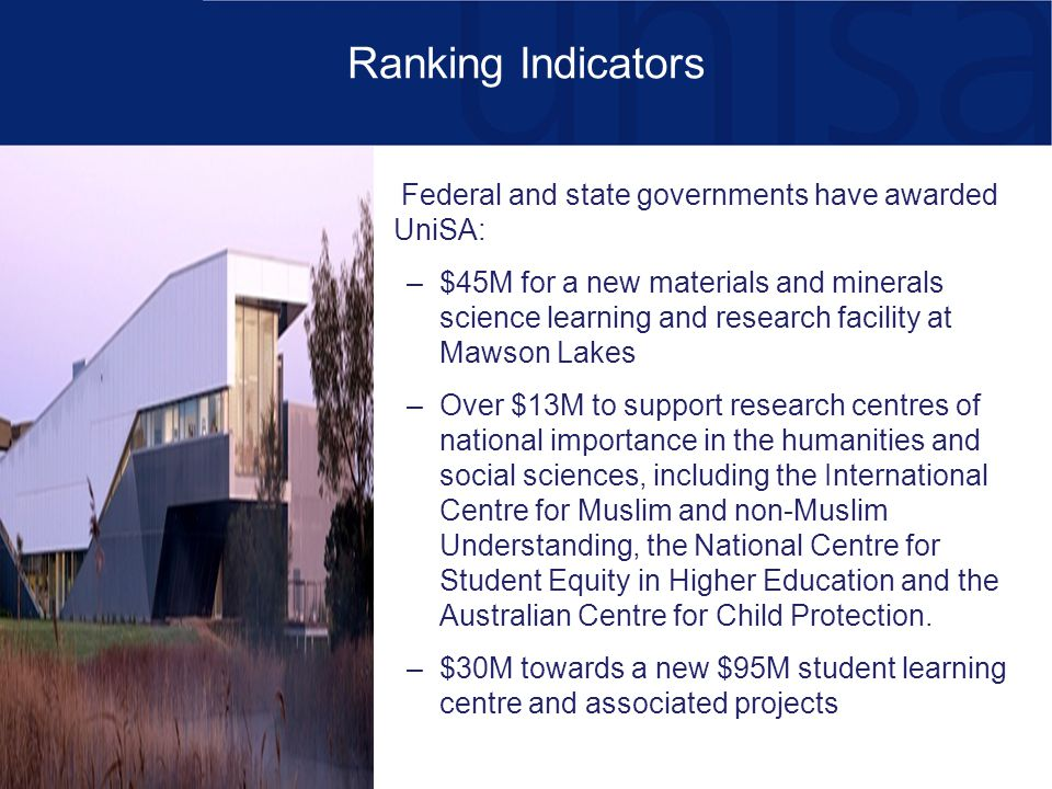 Ranking Indicators Federal and state governments have awarded UniSA: –$45M for a new materials and minerals science learning and research facility at Mawson Lakes –Over $13M to support research centres of national importance in the humanities and social sciences, including the International Centre for Muslim and non-Muslim Understanding, the National Centre for Student Equity in Higher Education and the Australian Centre for Child Protection.