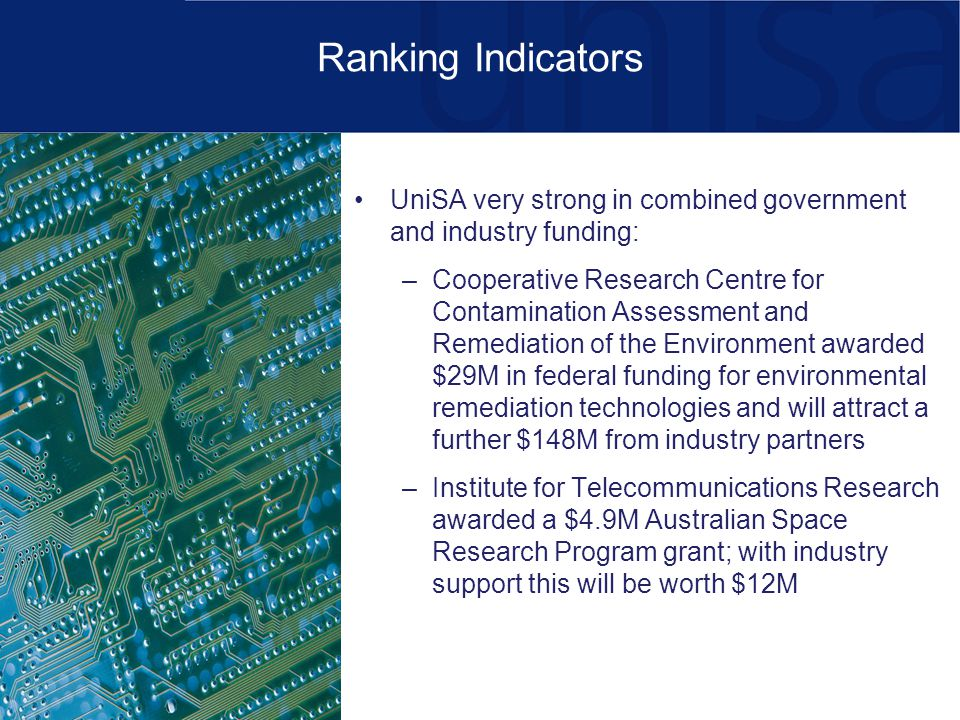 Ranking Indicators UniSA very strong in combined government and industry funding: –Cooperative Research Centre for Contamination Assessment and Remediation of the Environment awarded $29M in federal funding for environmental remediation technologies and will attract a further $148M from industry partners –Institute for Telecommunications Research awarded a $4.9M Australian Space Research Program grant; with industry support this will be worth $12M