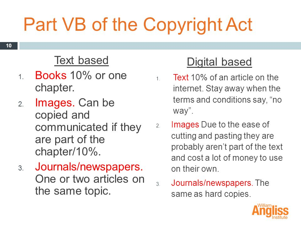 Part VB of the Copyright Act Text based 1. Books 10% or one chapter. 2. Images. Can be copied and communicated if they are part of the chapter/10%. 3.
