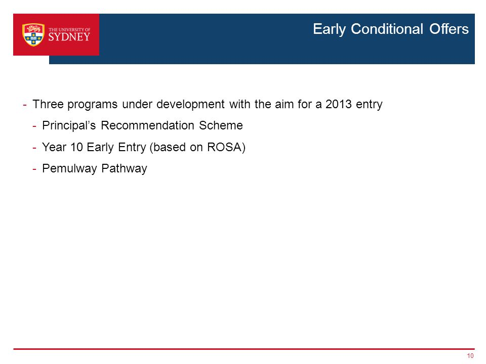 Early Conditional Offers -Three programs under development with the aim for a 2013 entry -Principal's Recommendation Scheme -Year 10 Early Entry (based on ROSA) -Pemulway Pathway 10