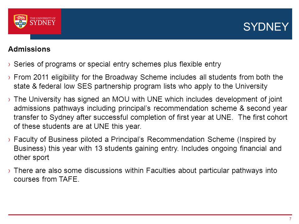 SYDNEY ›Series of programs or special entry schemes plus flexible entry ›From 2011 eligibility for the Broadway Scheme includes all students from both the state & federal low SES partnership program lists who apply to the University ›The University has signed an MOU with UNE which includes development of joint admissions pathways including principal's recommendation scheme & second year transfer to Sydney after successful completion of first year at UNE.
