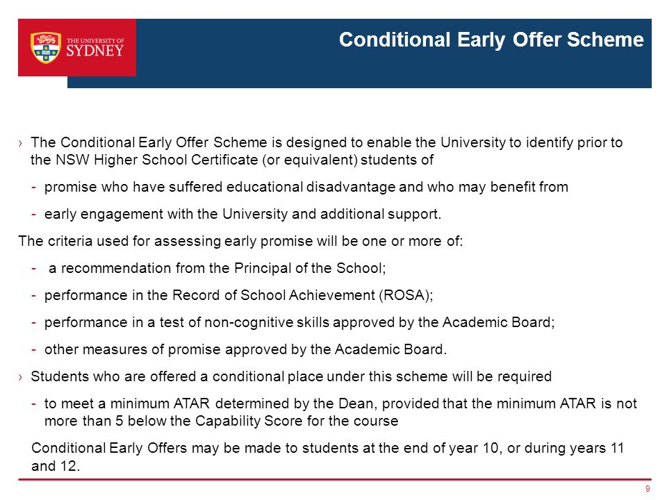 Conditional Early Offer Scheme ›The Conditional Early Offer Scheme is designed to enable the University to identify prior to the NSW Higher School Certificate (or equivalent) students of -promise who have suffered educational disadvantage and who may benefit from -early engagement with the University and additional support.