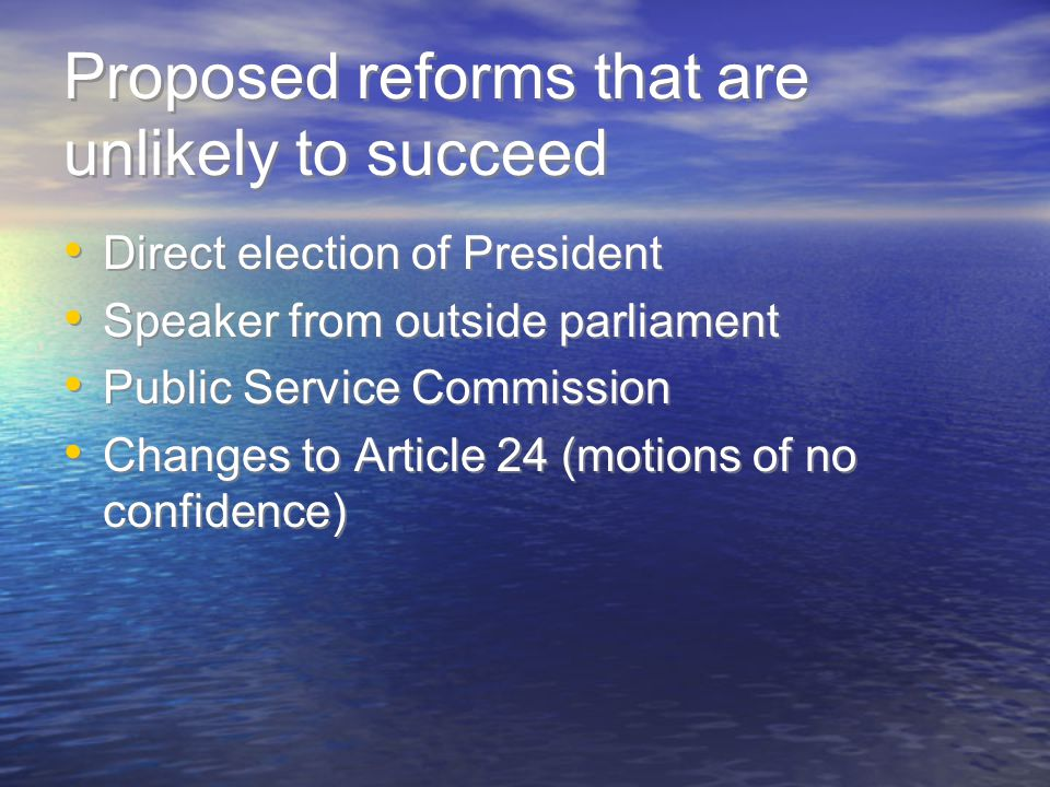 Proposed reforms that are unlikely to succeed Direct election of President Speaker from outside parliament Public Service Commission Changes to Article 24 (motions of no confidence) Direct election of President Speaker from outside parliament Public Service Commission Changes to Article 24 (motions of no confidence)